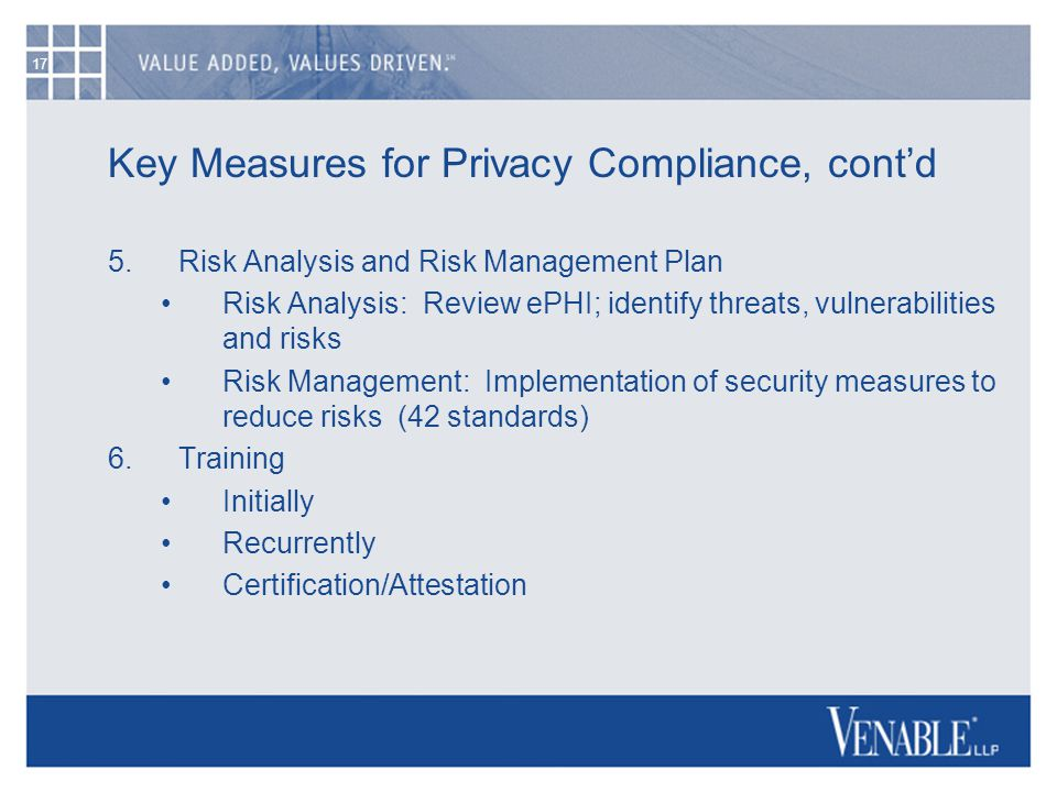 17 Key Measures for Privacy Compliance, cont'd 5.Risk Analysis and Risk Management Plan Risk Analysis: Review ePHI; identify threats, vulnerabilities and risks Risk Management: Implementation of security measures to reduce risks (42 standards) 6.Training Initially Recurrently Certification/Attestation