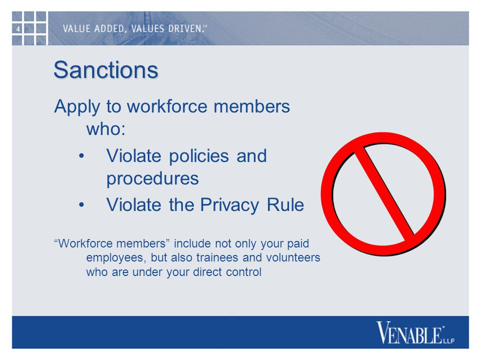 4 Sanctions Apply to workforce members who: Violate policies and procedures Violate the Privacy Rule Workforce members include not only your paid employees, but also trainees and volunteers who are under your direct control