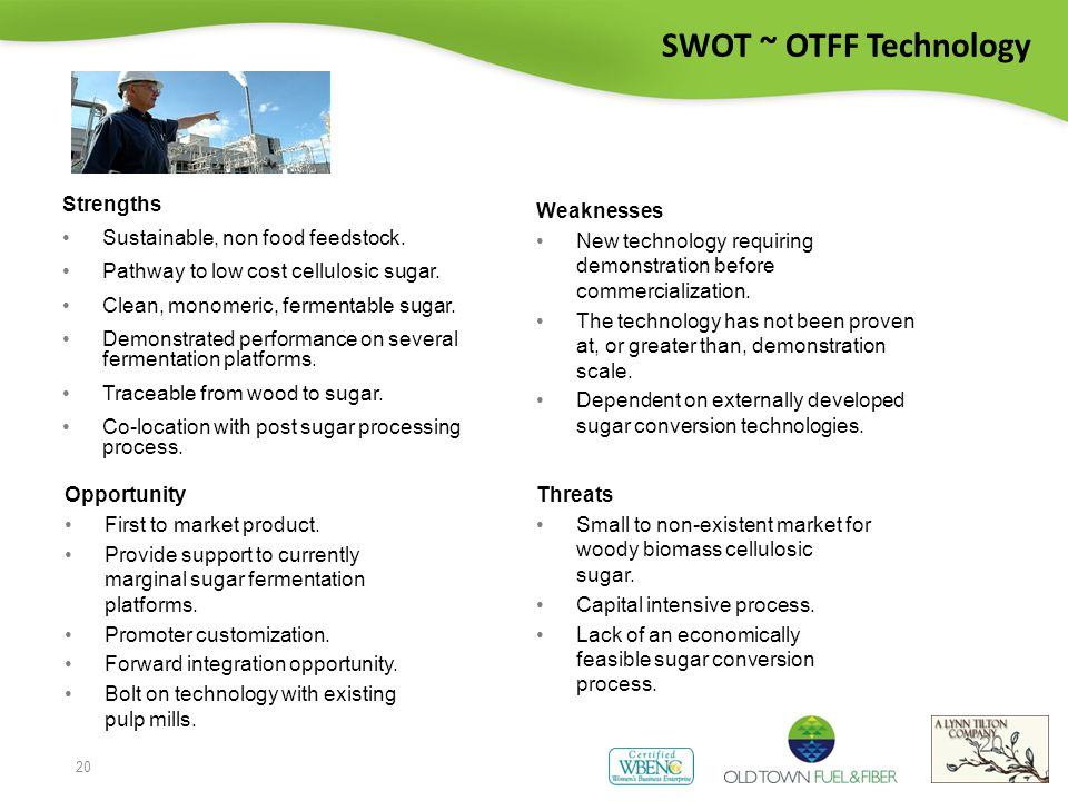 20 SWOT ~ OTFF Technology Strengths Sustainable, non food feedstock.