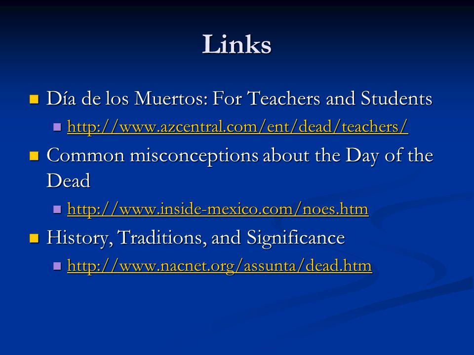 Links Día de los Muertos: For Teachers and Students Día de los Muertos: For Teachers and Students http://www.azcentral.com/ent/dead/teachers/ http://www.azcentral.com/ent/dead/teachers/ http://www.azcentral.com/ent/dead/teachers/ Common misconceptions about the Day of the Dead Common misconceptions about the Day of the Dead http://www.inside-mexico.com/noes.htm http://www.inside-mexico.com/noes.htm http://www.inside-mexico.com/noes.htm History, Traditions, and Significance History, Traditions, and Significance http://www.nacnet.org/assunta/dead.htm http://www.nacnet.org/assunta/dead.htm http://www.nacnet.org/assunta/dead.htm