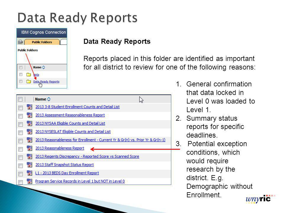 Data Ready Reports Reports placed in this folder are identified as important for all district to review for one of the following reasons: 1.General confirmation that data locked in Level 0 was loaded to Level 1.