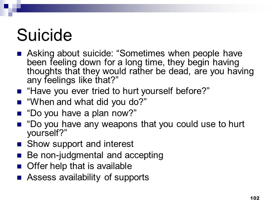 """102 Suicide Asking about suicide: """"Sometimes when people have been feeling down for a long time, they begin having thoughts that they would rather be"""