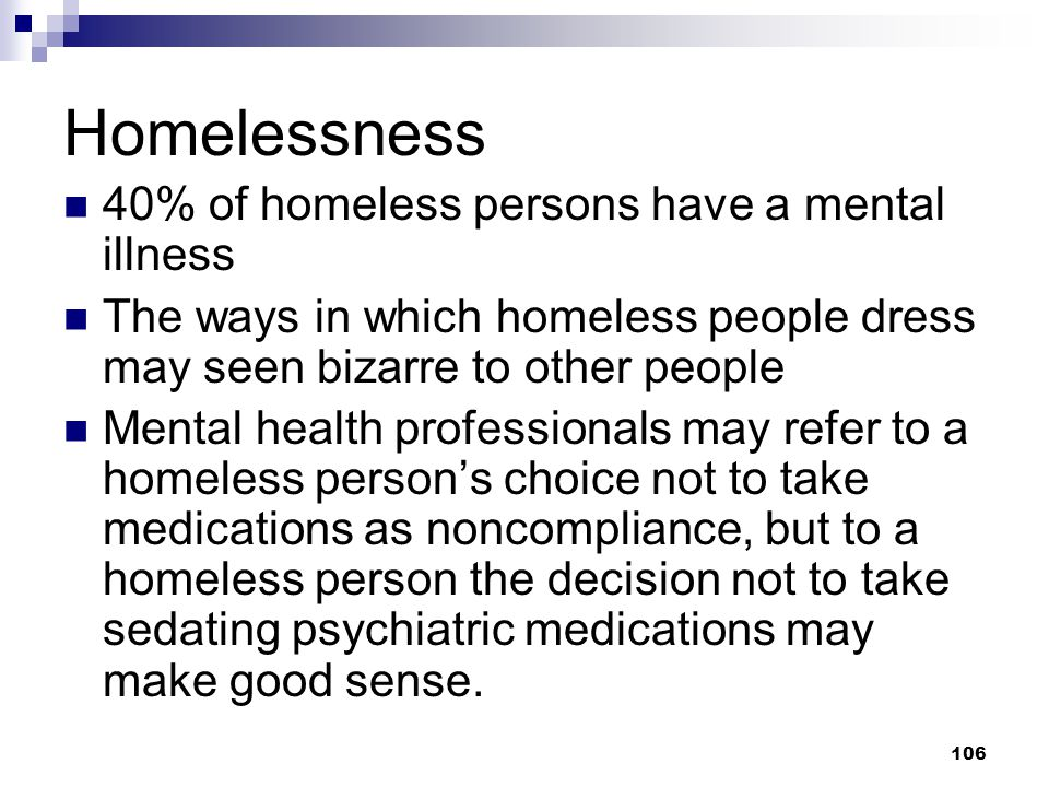 106 Homelessness 40% of homeless persons have a mental illness The ways in which homeless people dress may seen bizarre to other people Mental health