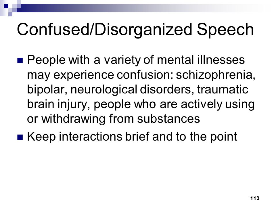 113 Confused/Disorganized Speech People with a variety of mental illnesses may experience confusion: schizophrenia, bipolar, neurological disorders, t