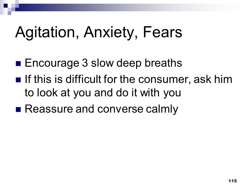 115 Agitation, Anxiety, Fears Encourage 3 slow deep breaths If this is difficult for the consumer, ask him to look at you and do it with you Reassure