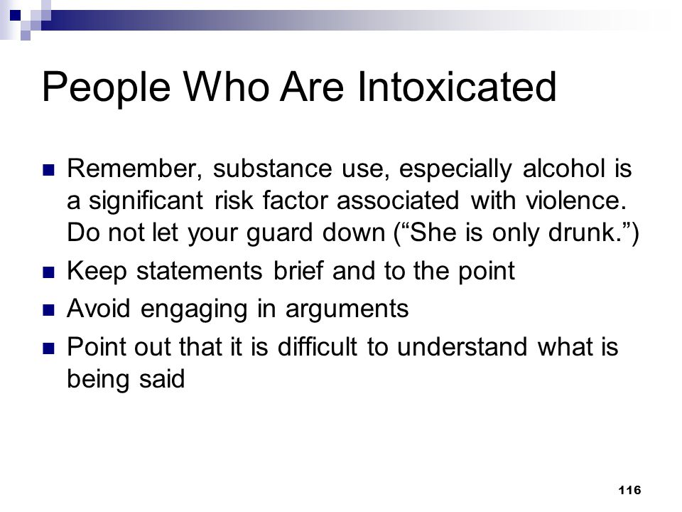 116 People Who Are Intoxicated Remember, substance use, especially alcohol is a significant risk factor associated with violence. Do not let your guar