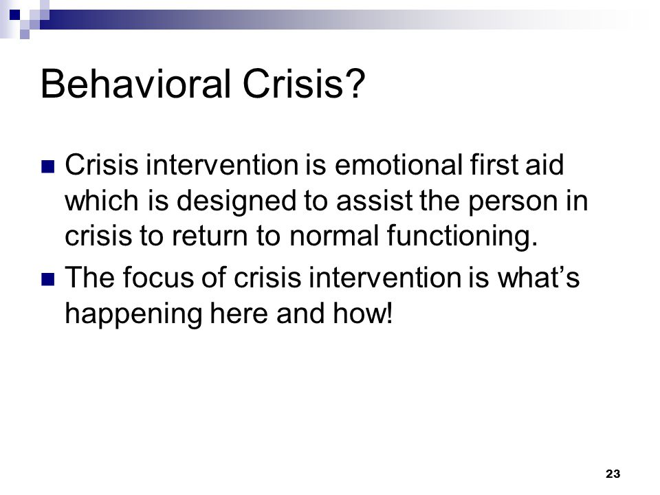 23 Behavioral Crisis? Crisis intervention is emotional first aid which is designed to assist the person in crisis to return to normal functioning. The