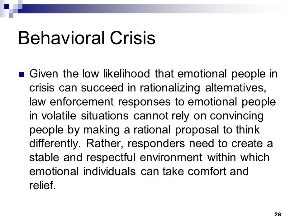 28 Behavioral Crisis Given the low likelihood that emotional people in crisis can succeed in rationalizing alternatives, law enforcement responses to