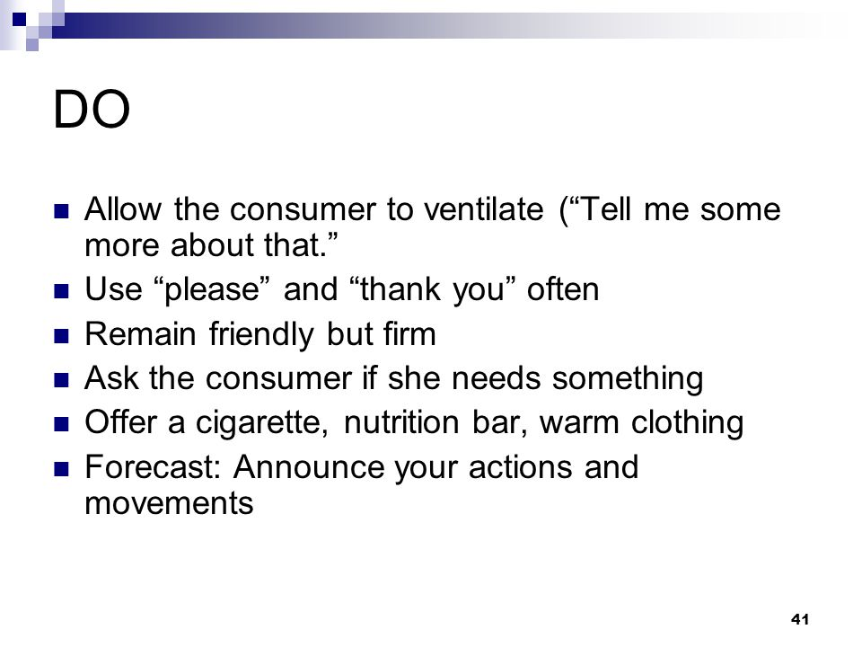 """41 DO Allow the consumer to ventilate (""""Tell me some more about that."""" Use """"please"""" and """"thank you"""" often Remain friendly but firm Ask the consumer if"""