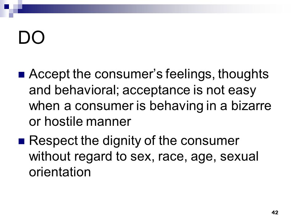 42 DO Accept the consumer's feelings, thoughts and behavioral; acceptance is not easy when a consumer is behaving in a bizarre or hostile manner Respe