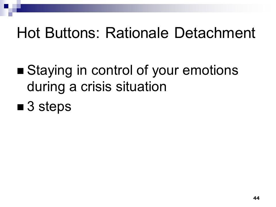 44 Hot Buttons: Rationale Detachment Staying in control of your emotions during a crisis situation 3 steps