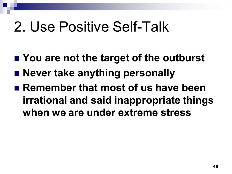 46 2. Use Positive Self-Talk You are not the target of the outburst Never take anything personally Remember that most of us have been irrational and s