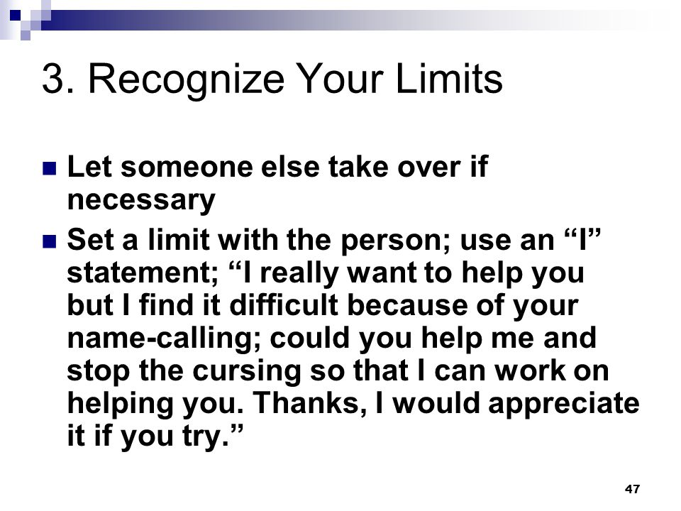 """47 3. Recognize Your Limits Let someone else take over if necessary Set a limit with the person; use an """"I"""" statement; """"I really want to help you but"""