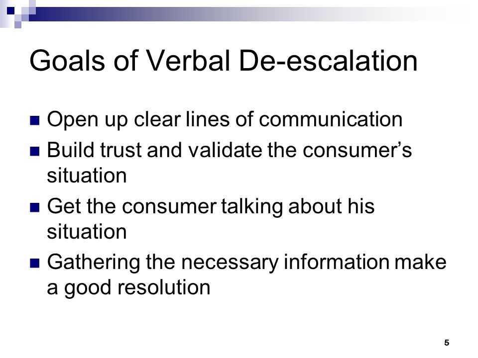 5 Goals of Verbal De-escalation Open up clear lines of communication Build trust and validate the consumer's situation Get the consumer talking about