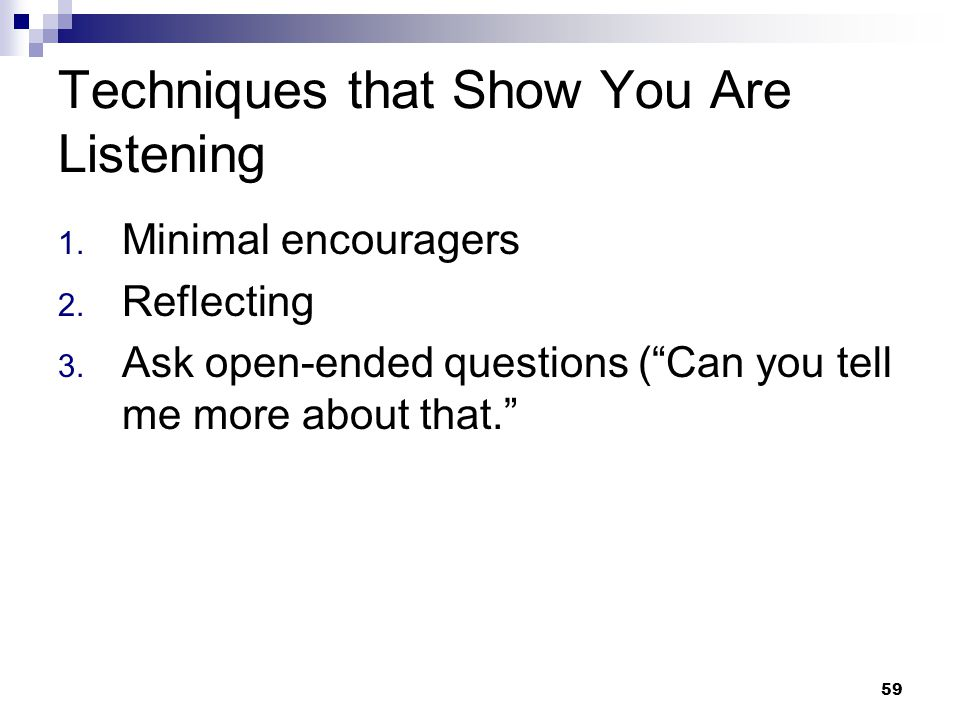 """59 Techniques that Show You Are Listening 1. Minimal encouragers 2. Reflecting 3. Ask open-ended questions (""""Can you tell me more about that."""""""