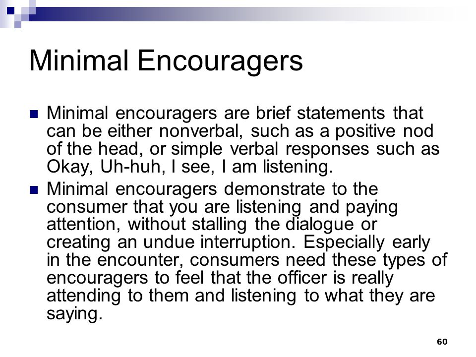 60 Minimal Encouragers Minimal encouragers are brief statements that can be either nonverbal, such as a positive nod of the head, or simple verbal res