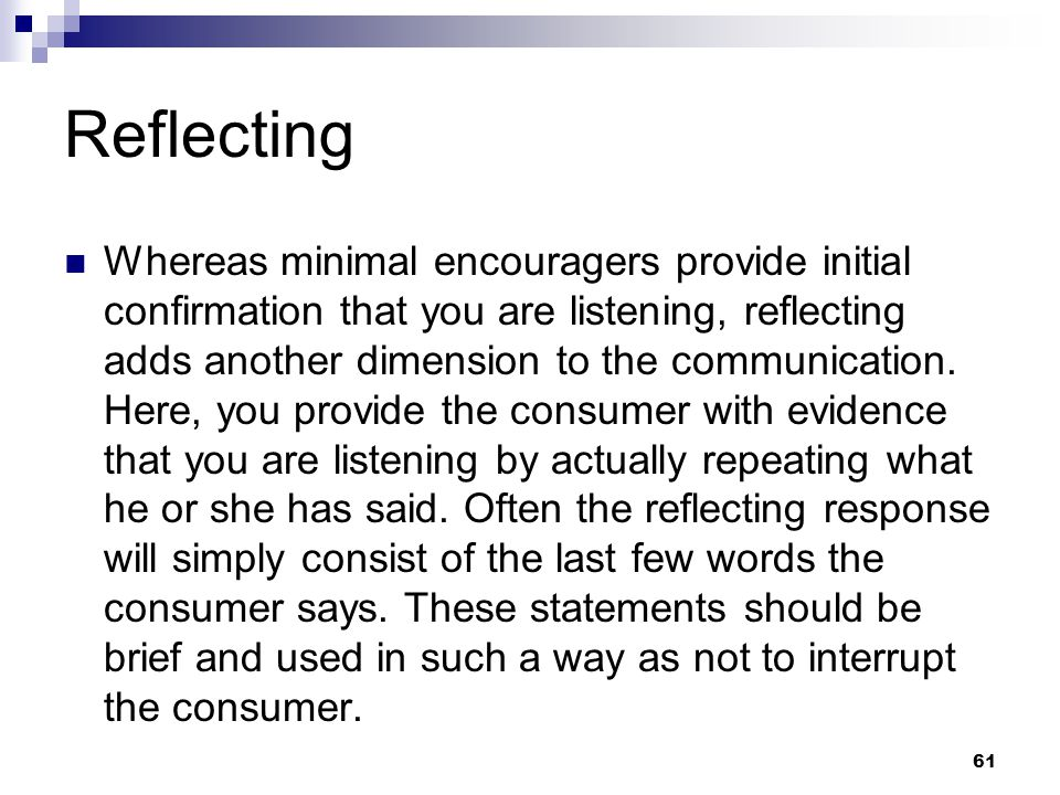 61 Reflecting Whereas minimal encouragers provide initial confirmation that you are listening, reflecting adds another dimension to the communication.