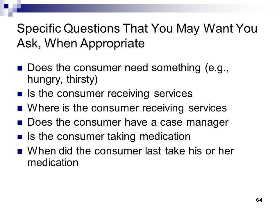 64 Specific Questions That You May Want You Ask, When Appropriate Does the consumer need something (e.g., hungry, thirsty) Is the consumer receiving s