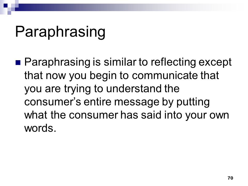 70 Paraphrasing Paraphrasing is similar to reflecting except that now you begin to communicate that you are trying to understand the consumer's entire