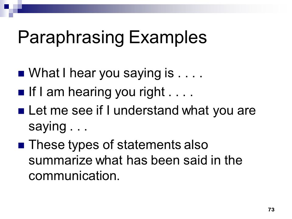 73 Paraphrasing Examples What I hear you saying is.... If I am hearing you right.... Let me see if I understand what you are saying... These types of