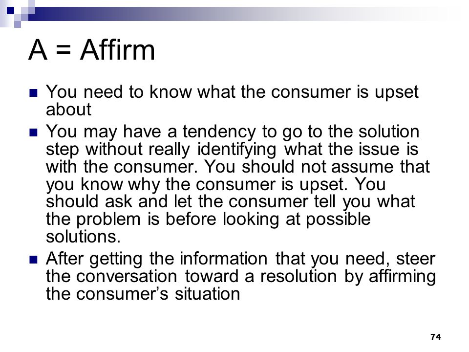 74 A = Affirm You need to know what the consumer is upset about You may have a tendency to go to the solution step without really identifying what the