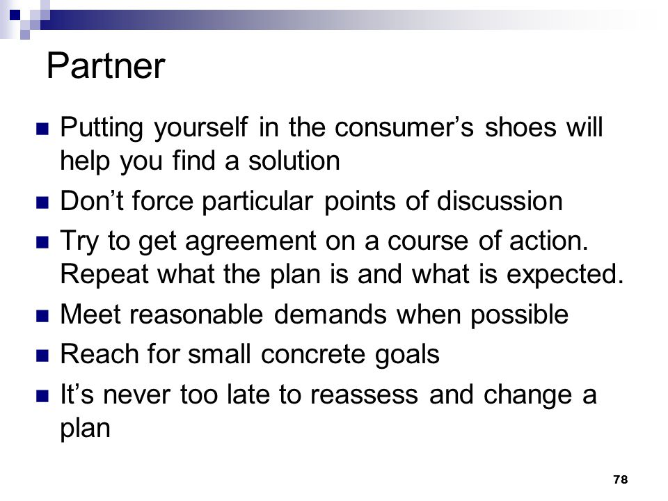 78 Partner Putting yourself in the consumer's shoes will help you find a solution Don't force particular points of discussion Try to get agreement on