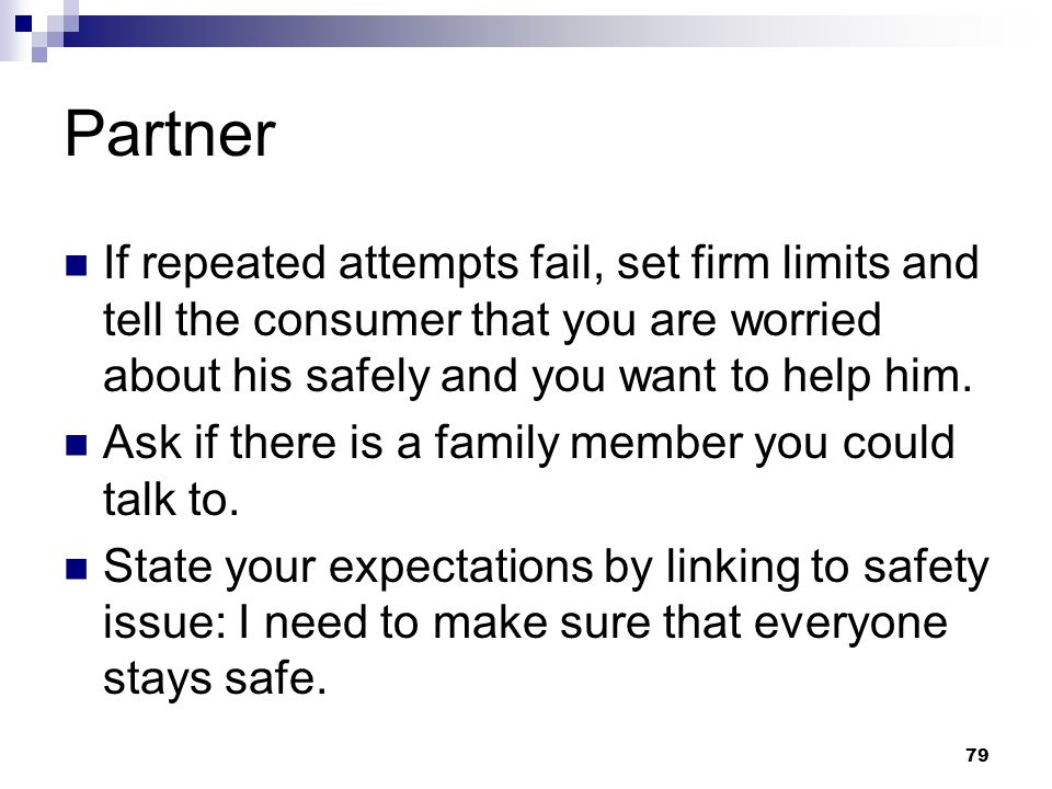 79 Partner If repeated attempts fail, set firm limits and tell the consumer that you are worried about his safely and you want to help him. Ask if the