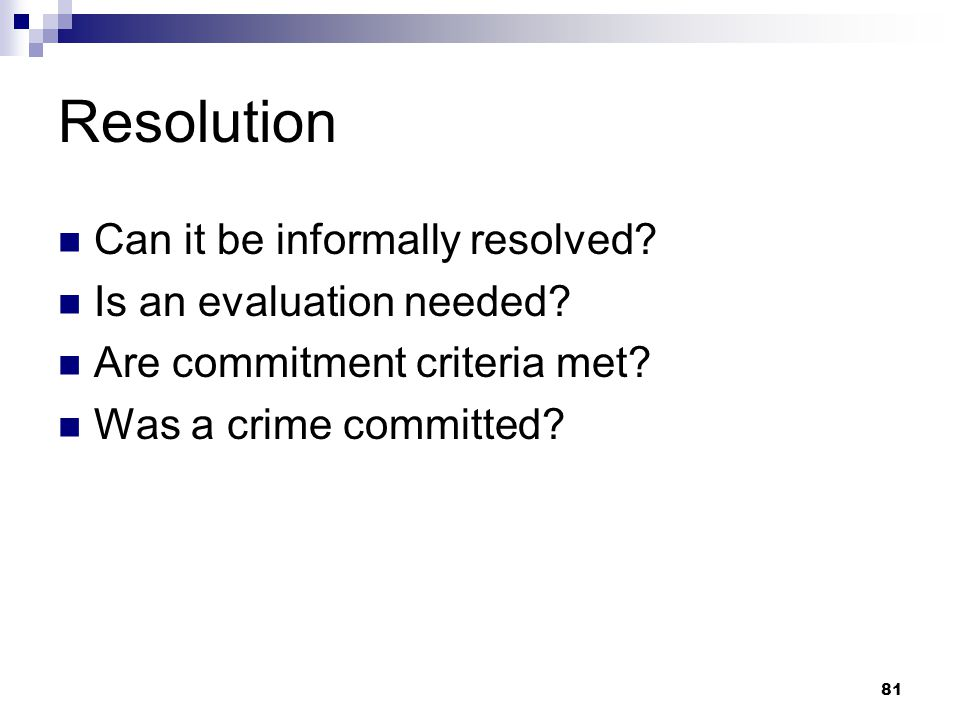 81 Resolution Can it be informally resolved? Is an evaluation needed? Are commitment criteria met? Was a crime committed?