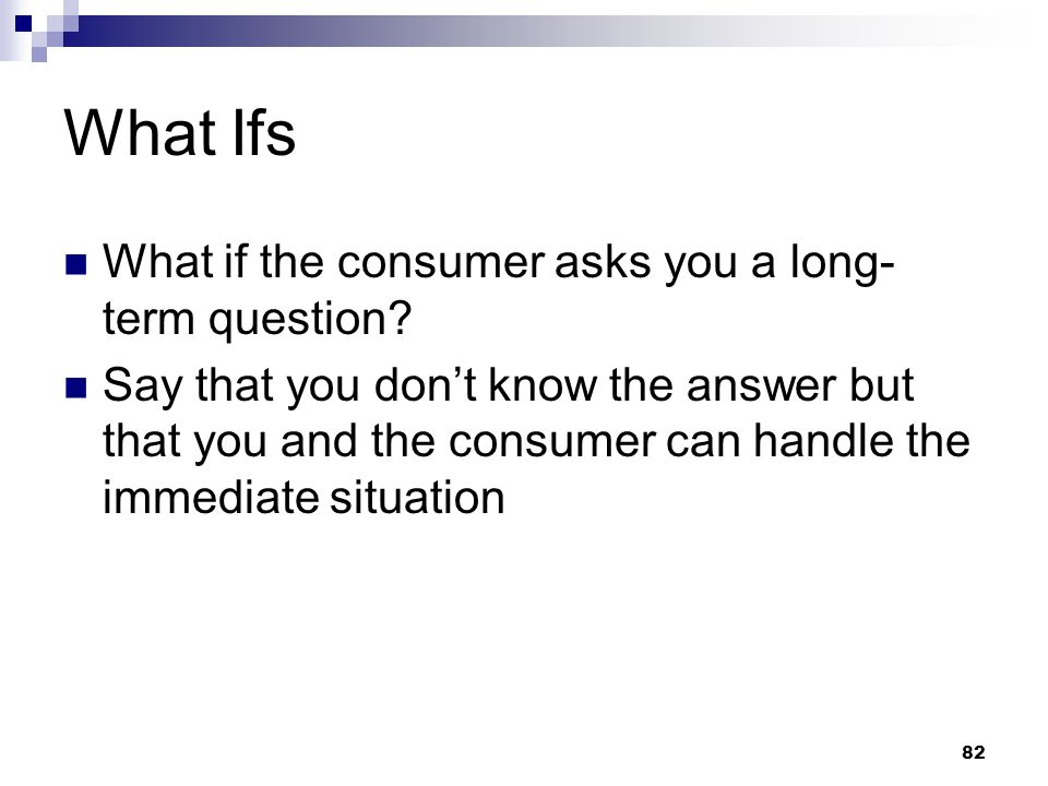 82 What Ifs What if the consumer asks you a long- term question? Say that you don't know the answer but that you and the consumer can handle the immed