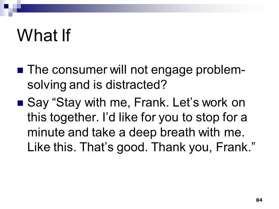 """84 What If The consumer will not engage problem- solving and is distracted? Say """"Stay with me, Frank. Let's work on this together. I'd like for you to"""