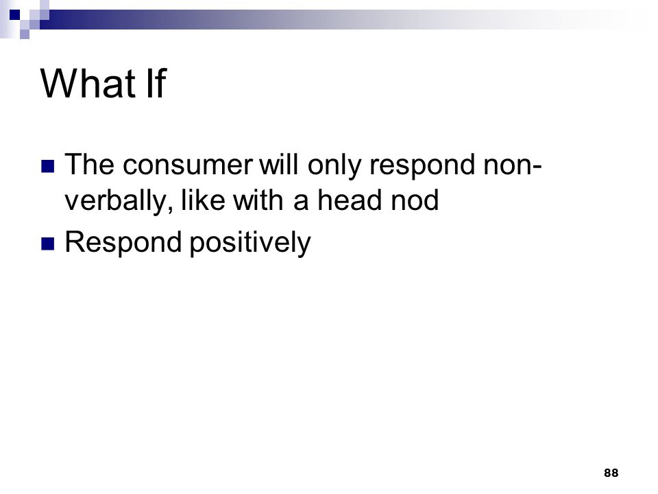 88 What If The consumer will only respond non- verbally, like with a head nod Respond positively