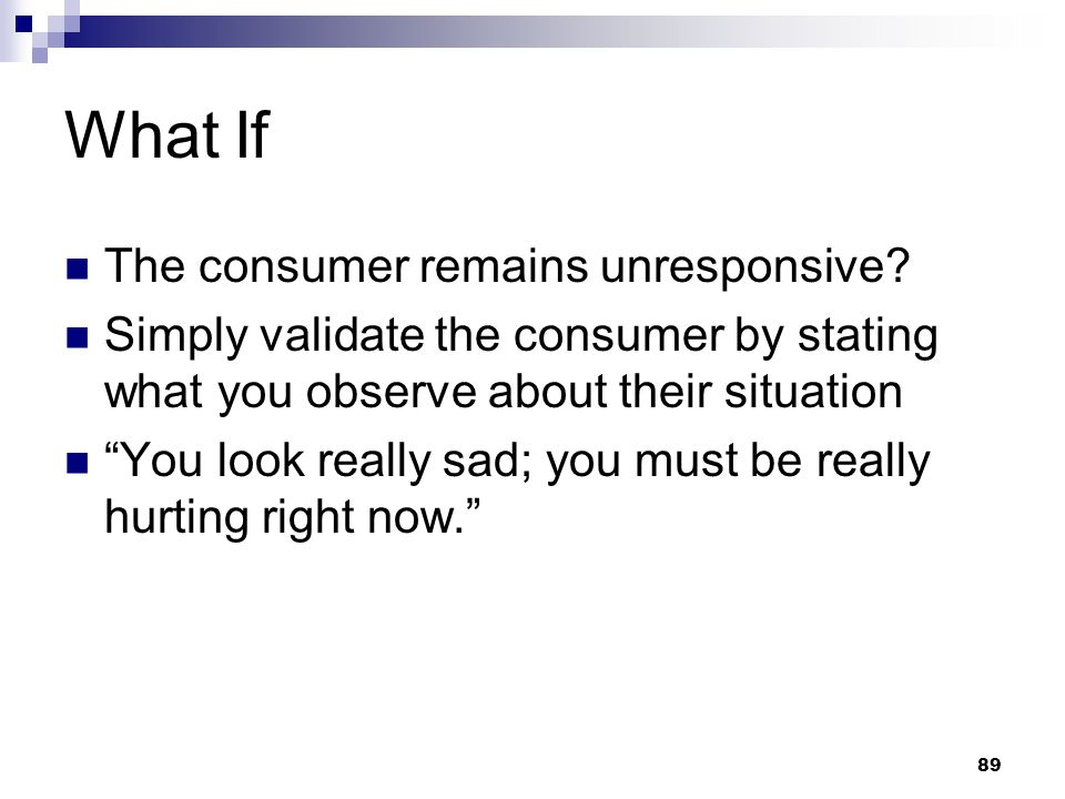 """89 What If The consumer remains unresponsive? Simply validate the consumer by stating what you observe about their situation """"You look really sad; you"""