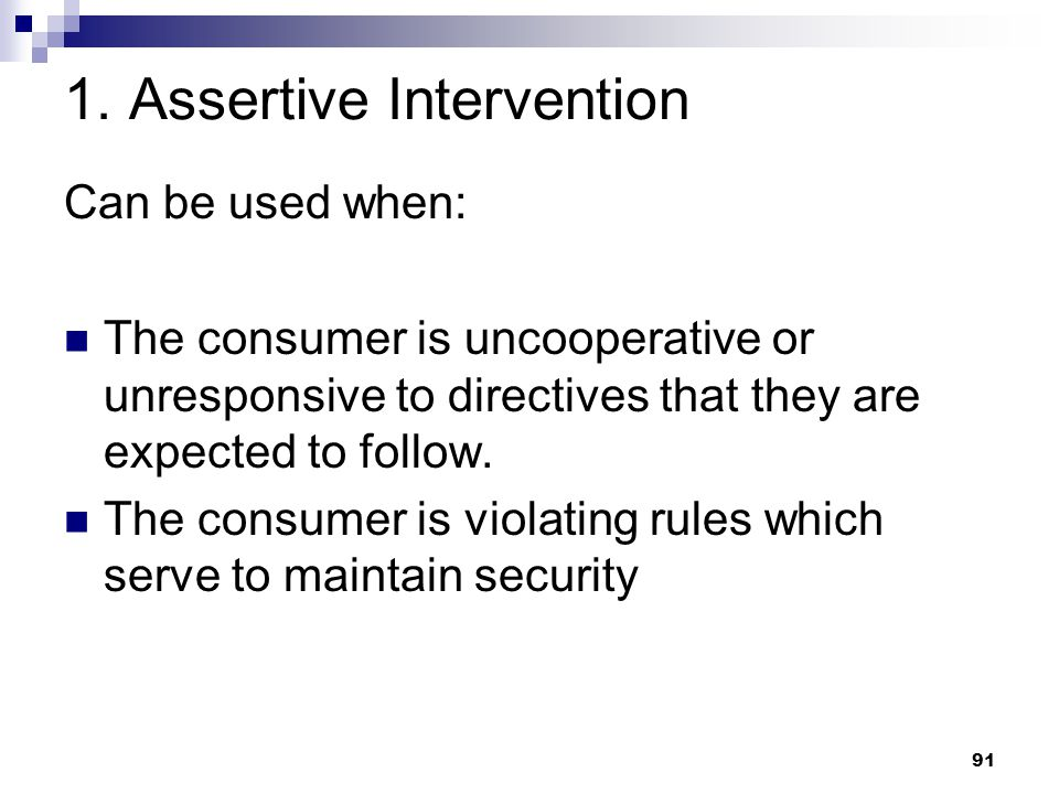 91 1. Assertive Intervention Can be used when: The consumer is uncooperative or unresponsive to directives that they are expected to follow. The consu