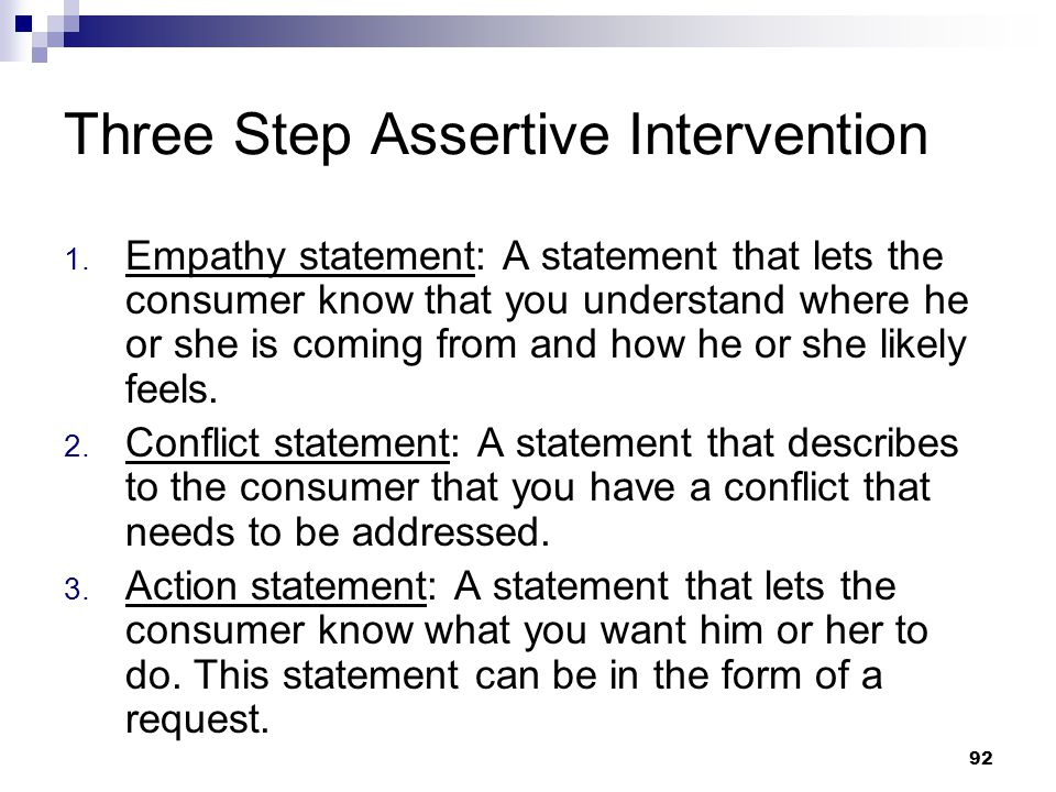 92 Three Step Assertive Intervention 1. Empathy statement: A statement that lets the consumer know that you understand where he or she is coming from