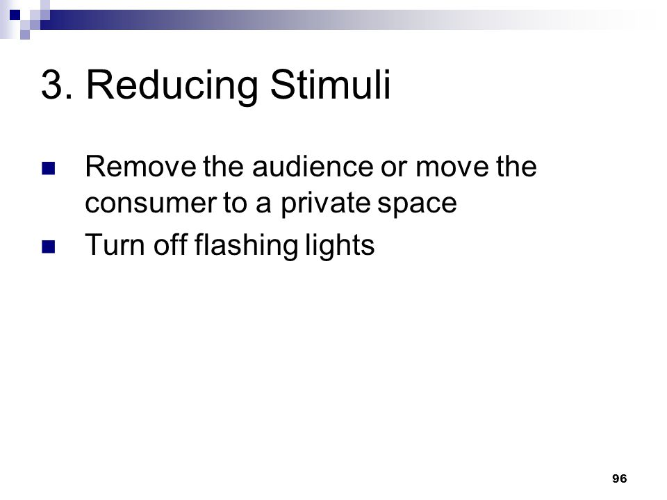 96 3. Reducing Stimuli Remove the audience or move the consumer to a private space Turn off flashing lights