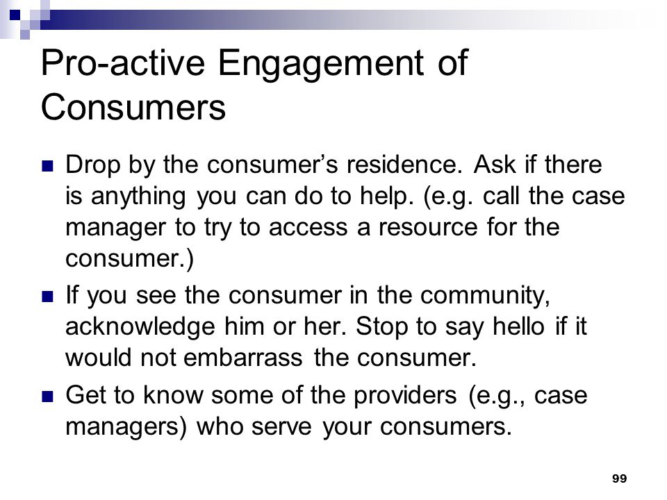 99 Pro-active Engagement of Consumers Drop by the consumer's residence. Ask if there is anything you can do to help. (e.g. call the case manager to tr