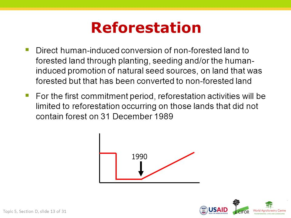 Reforestation  Direct human-induced conversion of non-forested land to forested land through planting, seeding and/or the human- induced promotion of natural seed sources, on land that was forested but that has been converted to non-forested land  For the first commitment period, reforestation activities will be limited to reforestation occurring on those lands that did not contain forest on 31 December 1989 1990 Topic 5, Section D, slide 13 of 31