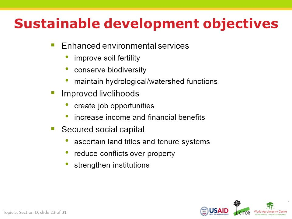 Sustainable development objectives  Enhanced environmental services improve soil fertility conserve biodiversity maintain hydrological/watershed functions  Improved livelihoods create job opportunities increase income and financial benefits  Secured social capital ascertain land titles and tenure systems reduce conflicts over property strengthen institutions Topic 5, Section D, slide 23 of 31