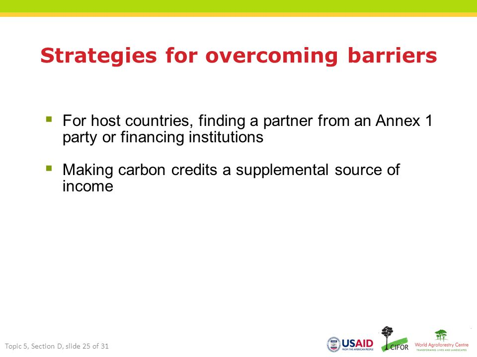 Strategies for overcoming barriers  For host countries, finding a partner from an Annex 1 party or financing institutions  Making carbon credits a supplemental source of income Topic 5, Section D, slide 25 of 31