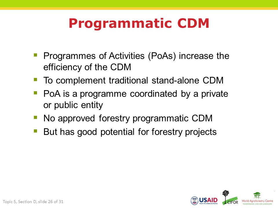 Programmatic CDM  Programmes of Activities (PoAs) increase the efficiency of the CDM  To complement traditional stand-alone CDM  PoA is a programme coordinated by a private or public entity  No approved forestry programmatic CDM  But has good potential for forestry projects Topic 5, Section D, slide 26 of 31