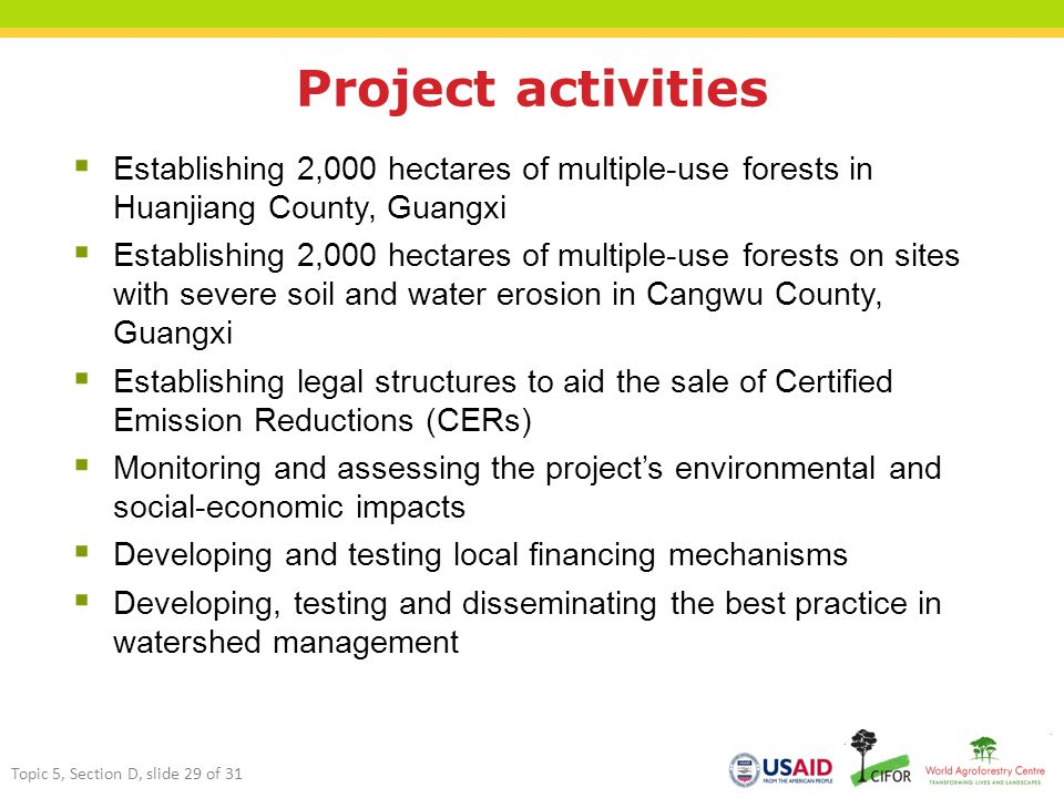 Project activities  Establishing 2,000 hectares of multiple-use forests in Huanjiang County, Guangxi  Establishing 2,000 hectares of multiple-use forests on sites with severe soil and water erosion in Cangwu County, Guangxi  Establishing legal structures to aid the sale of Certified Emission Reductions (CERs)  Monitoring and assessing the project's environmental and social-economic impacts  Developing and testing local financing mechanisms  Developing, testing and disseminating the best practice in watershed management Topic 5, Section D, slide 29 of 31