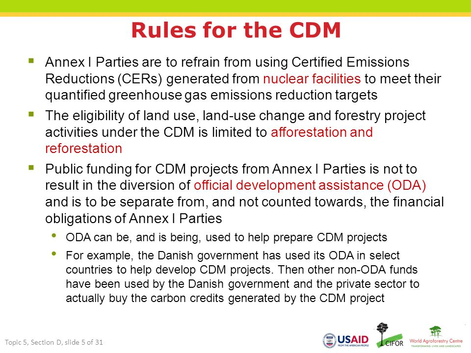 Rules for the CDM  Annex I Parties are to refrain from using Certified Emissions Reductions (CERs) generated from nuclear facilities to meet their quantified greenhouse gas emissions reduction targets  The eligibility of land use, land-use change and forestry project activities under the CDM is limited to afforestation and reforestation  Public funding for CDM projects from Annex I Parties is not to result in the diversion of official development assistance (ODA) and is to be separate from, and not counted towards, the financial obligations of Annex I Parties ODA can be, and is being, used to help prepare CDM projects For example, the Danish government has used its ODA in select countries to help develop CDM projects.