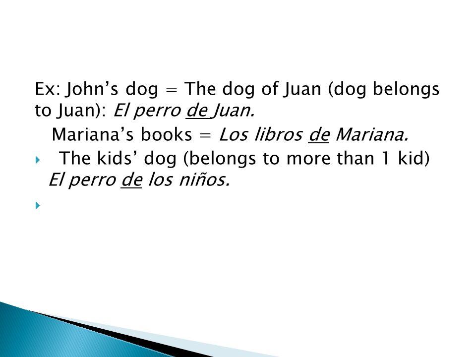 Ex: John's dog = The dog of Juan (dog belongs to Juan): El perro de Juan.