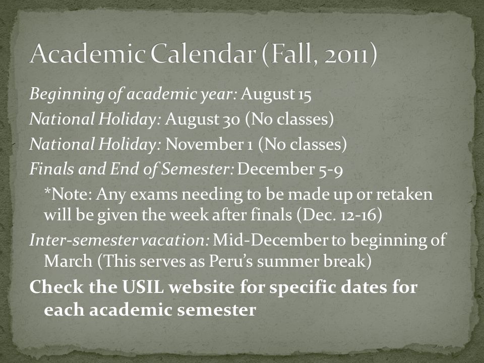 Beginning of academic year: August 15 National Holiday: August 30 (No classes) National Holiday: November 1 (No classes) Finals and End of Semester: December 5-9 *Note: Any exams needing to be made up or retaken will be given the week after finals (Dec.