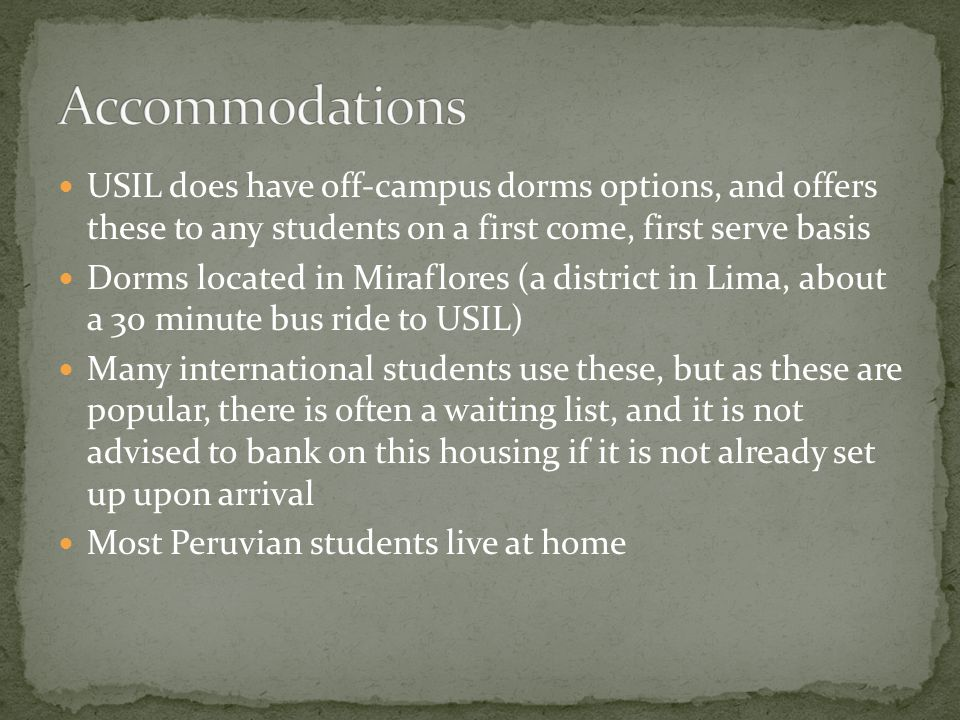 USIL does have off-campus dorms options, and offers these to any students on a first come, first serve basis Dorms located in Miraflores (a district in Lima, about a 30 minute bus ride to USIL) Many international students use these, but as these are popular, there is often a waiting list, and it is not advised to bank on this housing if it is not already set up upon arrival Most Peruvian students live at home
