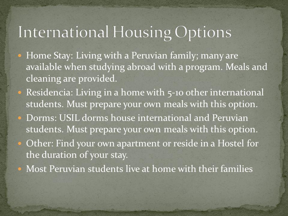 Home Stay: Living with a Peruvian family; many are available when studying abroad with a program.