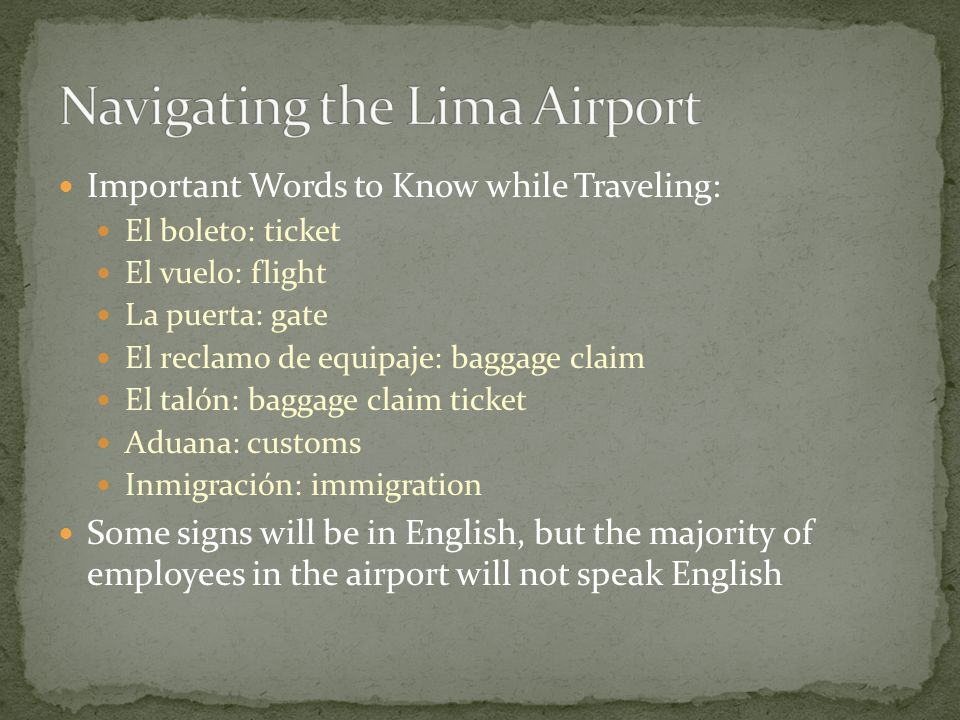 Important Words to Know while Traveling: El boleto: ticket El vuelo: flight La puerta: gate El reclamo de equipaje: baggage claim El talón: baggage claim ticket Aduana: customs Inmigración: immigration Some signs will be in English, but the majority of employees in the airport will not speak English