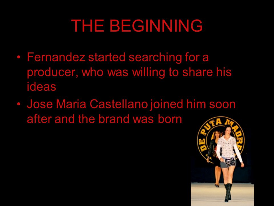 THE BEGINNING Fernandez started searching for a producer, who was willing to share his ideas Jose Maria Castellano joined him soon after and the brand was born
