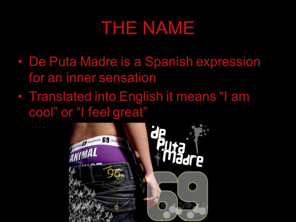 """THE NAME De Puta Madre is a Spanish expression for an inner sensation Translated into English it means """"I am cool"""" or """"I feel great"""""""
