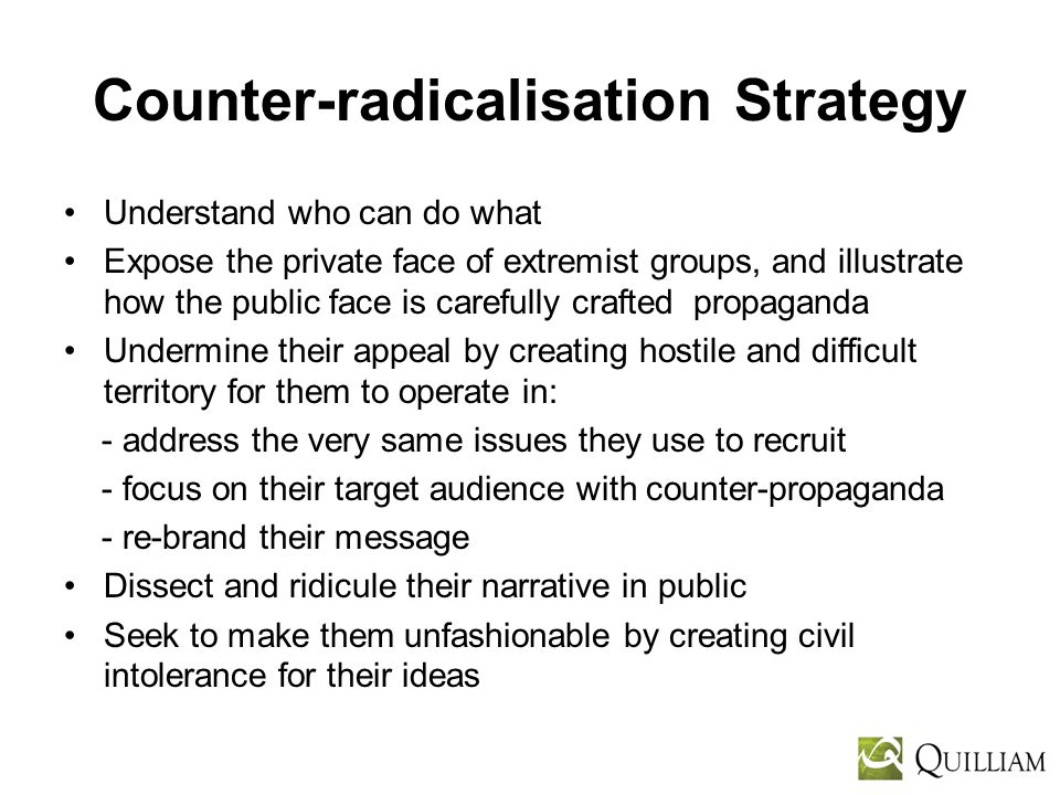 Counter-radicalisation Strategy Understand who can do what Expose the private face of extremist groups, and illustrate how the public face is carefully crafted propaganda Undermine their appeal by creating hostile and difficult territory for them to operate in: - address the very same issues they use to recruit - focus on their target audience with counter-propaganda - re-brand their message Dissect and ridicule their narrative in public Seek to make them unfashionable by creating civil intolerance for their ideas